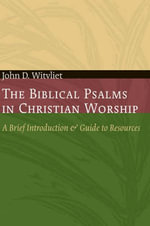 The Biblical Psalms in Christian Worship : A Brief Introduction and Guide to Resources - John D. Witvliet