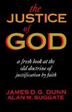 The Justice of God : A Fresh Look at the Old Doctrine of Justification by Faith - James D. G.; Suggate Dunn
