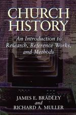 Church History : An Introduction to Research, Reference Works, and Methods :  An Introduction to Research, Reference Works, and Methods - James E. Bradley