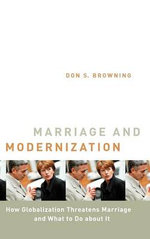 Marriage and Modernization : How Globalization Threatens Marriage and What to Do about It :  How Globalization Threatens Marriage and What to Do about It - Browning
