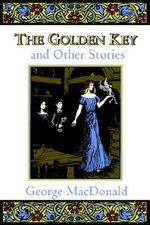 The Golden Key : And Other Stories - George MacDonald