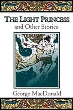 The Light Princess and Other Stories : And Other Fairy Tales - George MacDonald