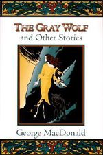 The Gray Wolf and Other Stories : And Other Stories - George MacDonald
