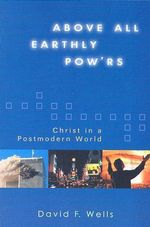 Above All Earthly Pow'rs : Christ in a Postmodern World - David F Wells
