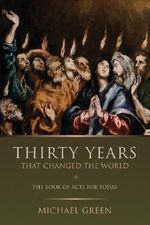 Thirty Years That Changed the World : The Book of Acts for Today :  The Book of Acts for Today - Michael Green