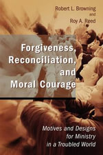 Forgiveness, Reconciliation, and Moral Courage : Motives and Designs for Ministry in a Troubled World :  Motives and Designs for Ministry in a Troubled World - Robert L. Browning