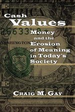 Cash Values : Money and the Erosion of Meaning in Today's Society :  Money and the Erosion of Meaning in Today's Society - Craig M Gay