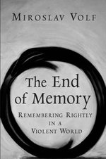 The End of Memory : Remembering Rightly in a Violent World :  Remembering Rightly in a Violent World - Miroslav Volf