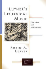 Luther's Liturgical Music : Principles and Implications - Robin Leaver