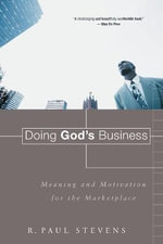 Doing God's Business : Meaning and Motivation for the Marketplace :  Meaning and Motivation for the Marketplace - R.Paul Stevens
