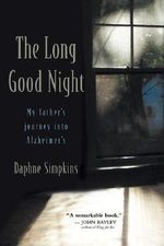 The Long Good Night : My Father's Journey into Alzheimer's :  My Father's Journey into Alzheimer's - Daphne Simpkins