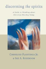 Discerning the Spirits : A Guide to Thinking about Christian Worship Today :  A Guide to Thinking about Christian Worship Today - Cornelius Plantinga