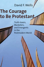 The Courage to Be Protestant : Truth-Lovers, Marketers, and Emergents in the Postmodern World - Dr David Wells
