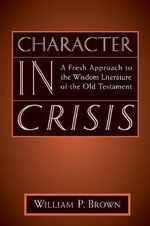 Character in Crisis : A Fresh Approach to the Wisdom Literature of the Old Testament :  A Fresh Approach to the Wisdom Literature of the Old Testament - William P. Brown