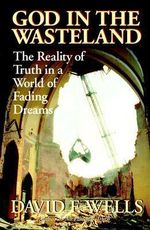 God in the Wasteland : The Reality of Truth in a World of Fading Dreams :  The Reality of Truth in a World of Fading Dreams - David F. Wells