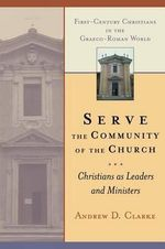 Serve the Community of the Church : Christians as Leaders and Ministers :  Christians as Leaders and Ministers - Andrew D. Clarke