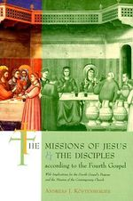 The Missions of Jesus and the Disciples According to the Fourth Gospel : With Implications for the Fourth Gospel's Purpose and the Mission of the Conte :  With Implications for the Fourth Gospel's Purpose and the Mission of the Conte - Andreas J. Kostenberger