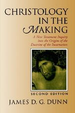 Christology in the Making : A New Testament Inquiry Into the Origins of the Doctrine of the Incarnation :  A New Testament Inquiry Into the Origins of the Doctrine of the Incarnation - James D. G. Dunn