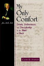 My Only Comfort : Death, Deliverance, and Discipleship in the Music of Bach :  Death, Deliverance, and Discipleship in the Music of Bach - Calvin Stapert