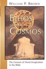 Ethos of the Cosmos : The Genesis of Moral Imagination in the Bible - William P. Brown