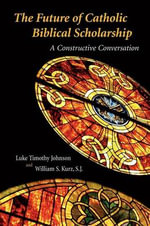 The Future of Catholic Biblical Scholarship : A Constructive Conversation :  A Constructive Conversation - Luke Timothy Johnson