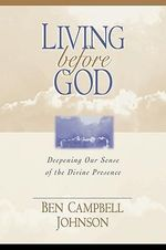 Living Before God : Deepening Our Sense of the Divine Presence :  Deepening Our Sense of the Divine Presence - Ben Campbell Johnson