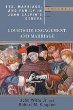 Sex Marriage and Family Life John Calvin's Geneva : Volume 1: Courtship, Engagement, and Marriage - John Witte, Jr.
