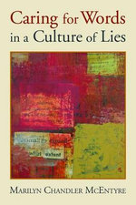 Caring for Words in a Culture of Lies - Marilyn Chandler McEntyre