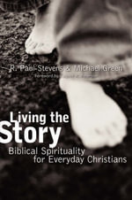 Living the Story : Biblical Spirituality for Everyday Christians :  Biblical Spirituality for Everyday Christians - R.Paul Stevens
