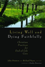 Living Well and Dying Faithfully : Christian Practices for End-Of-Life Care