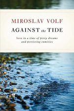 Against the Tide : Love in a Time of Petty Dreams and Persisting Enmities - Miroslav Volf