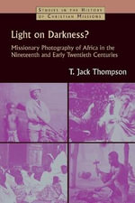 Light on Darkness? : Missionary Photography of Africa in the Nineteenth and Early Twentieth Centuries - T Jack Thompson