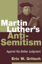 Martin Luther's Anti-semitism : Against His Better Judgment - Eric W. Gritsch