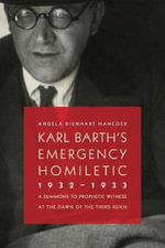Karl Barth's Emergency Homiletic, 1932-1933 : A Summons to Prophetic Witness at the Dawn of the Third Reich - Angela Dienhart Hancock