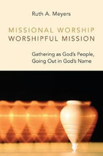 Missional Worship, Worshipful Mission : Gathering as God's People, Going Out in God's Name - Ruth A Meyers