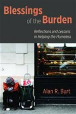 Blessings of the Burden : Reflections and Lessons in Helping the Homeless - Alan R. Burt