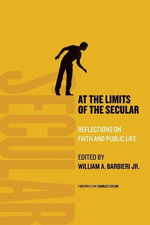 At the Limits of the Secular : Reflections on Faith and Public Life