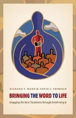 Bringing the Word to Life : Engaging the New Testament Through Performing It - Richard Ward