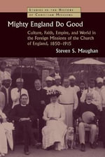 Mighty England Do Good : Culture, Faith, Empire, and World in the Foreign Missions of the Church of England, 1850-1915 - Steven S. Maughan