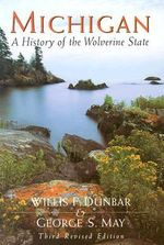 Michigan : A History of the Wolverine State :  A History of the Wolverine State - Willis F.; May Dunbar