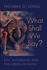 What Shall We Say? : Evil, Suffering, and the Crisis of Faith - Thomas G. Long