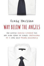 Way Below the Angels : The Pretty Clearly Troubled but Not Even Close to Tragic Confessions of a Real Live Mormon Missionary - Craig E. Harline