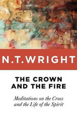 The Crown and the Fire : Meditations on the Cross and the Life of the Spirit - Fellow and Chaplain N T Wright