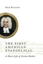 The First American Evangelical : A Short Life of Cotton Mather - Rick Kennedy