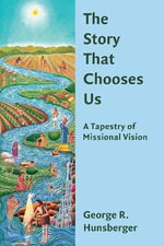 The Story That Chooses Us : A Tapestry of Missional Vision - George R. Hunsberger