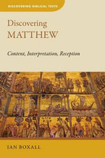 Discovering Matthew : Content, Interpretation, Reception - Senior Tutor and Tutorial Fellow in New Testament Ian Boxall