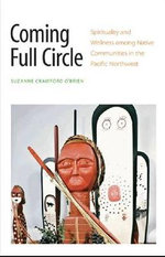 Coming Full Circle : Spirituality and Wellness Among Native Communities in the Pacific Northwest - Suzanne J. Crawford O'Brien