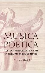 Musica Poetica : Musical Rhetorical Figures in German Baroque Music - Dietrich Bartel