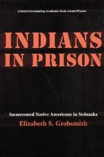Indians in Prison : Incarcerated Native Americans in Nebraska - Elizabeth S. Grobsmith