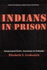 Indians in Prison : Incarcerated Native Americans in Nebraska - Elizabeth S. Grobsmith